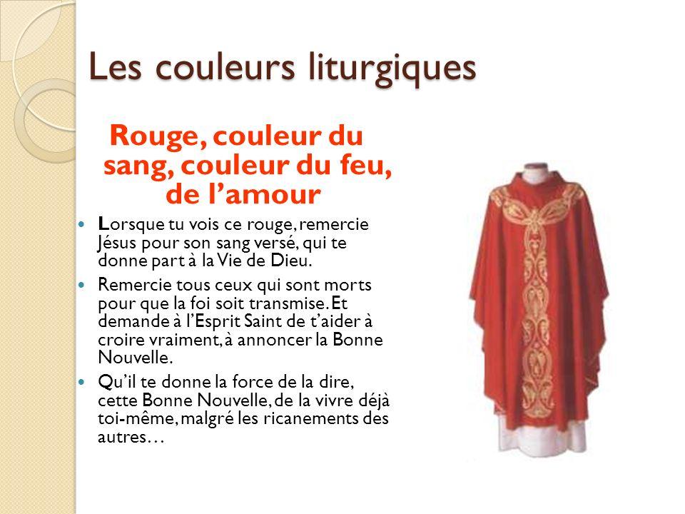 Les couleurs liturgiques Rouge, couleur du sang, couleur du feu, de lamour Lorsque tu vois ce rouge, remercie Jésus pour son sang versé, qui te donne