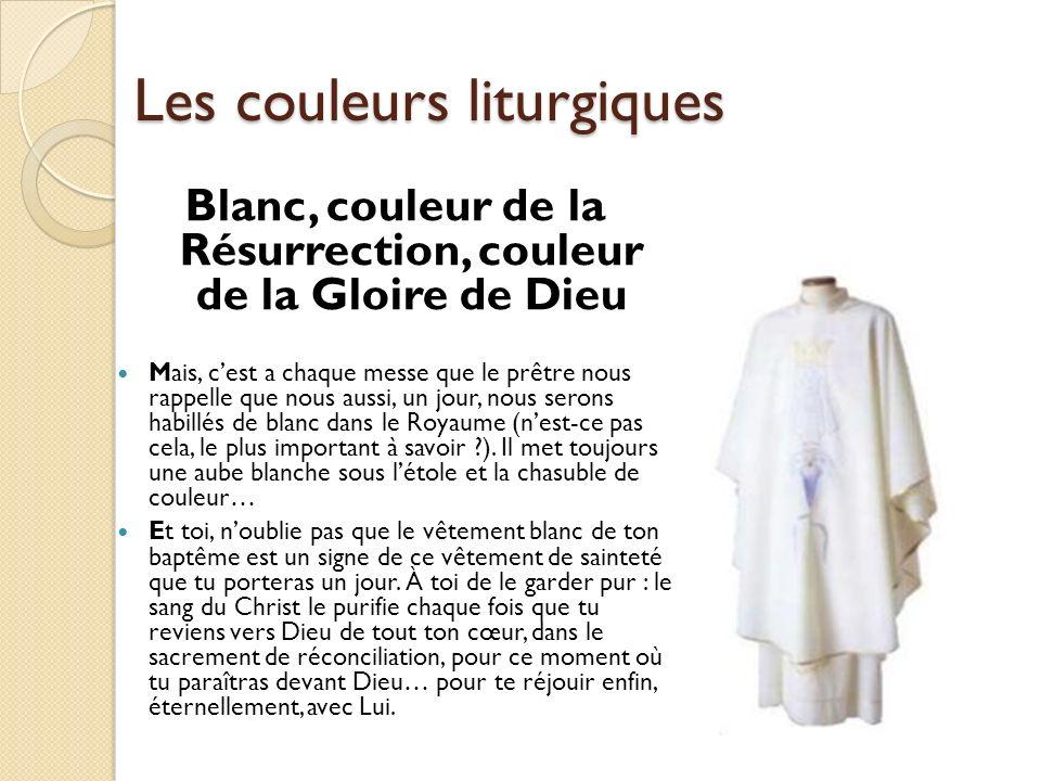 Les couleurs liturgiques Blanc, couleur de la Résurrection, couleur de la Gloire de Dieu Mais, cest a chaque messe que le prêtre nous rappelle que nou