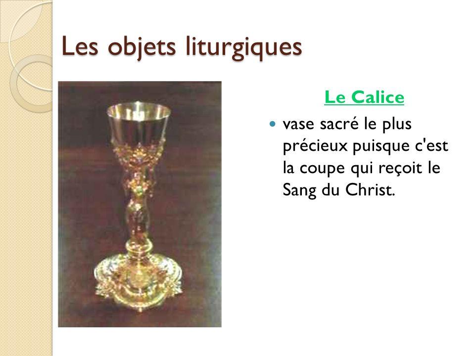 Les objets liturgiques Le Calice vase sacré le plus précieux puisque c'est la coupe qui reçoit le Sang du Christ.