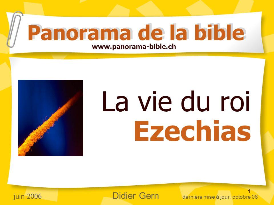 1 La vie du roi Ezechias Panorama de la bible juin 2006 Didier Gern dernière mise à jour: octobre 08 www.panorama-bible.ch