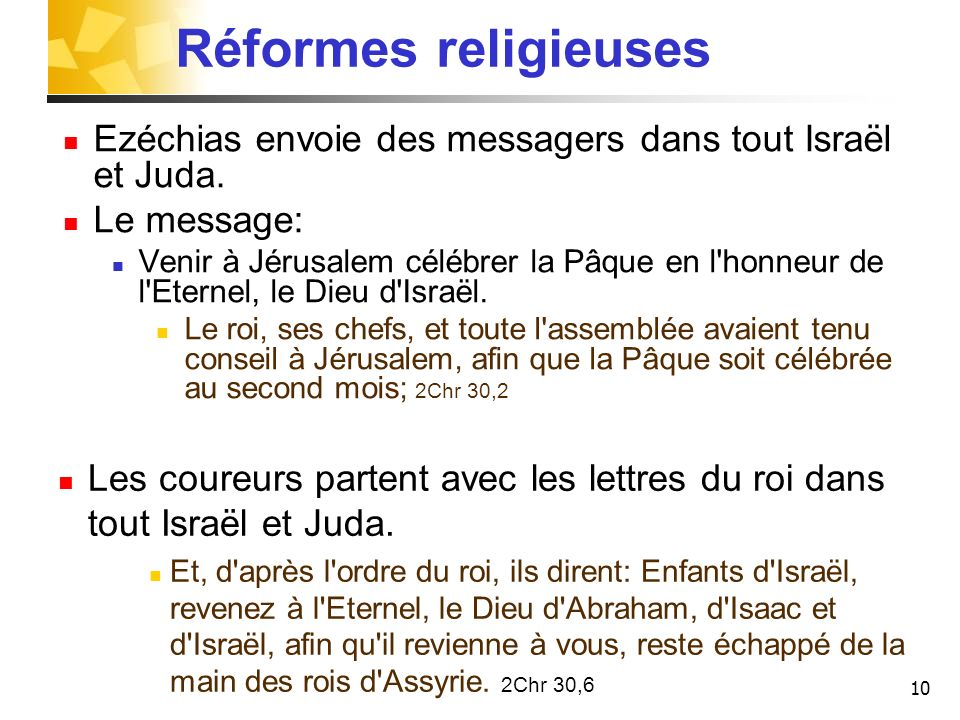10 Réformes religieuses Ezéchias envoie des messagers dans tout Israël et Juda. Le message: Venir à Jérusalem célébrer la Pâque en l'honneur de l'Eter