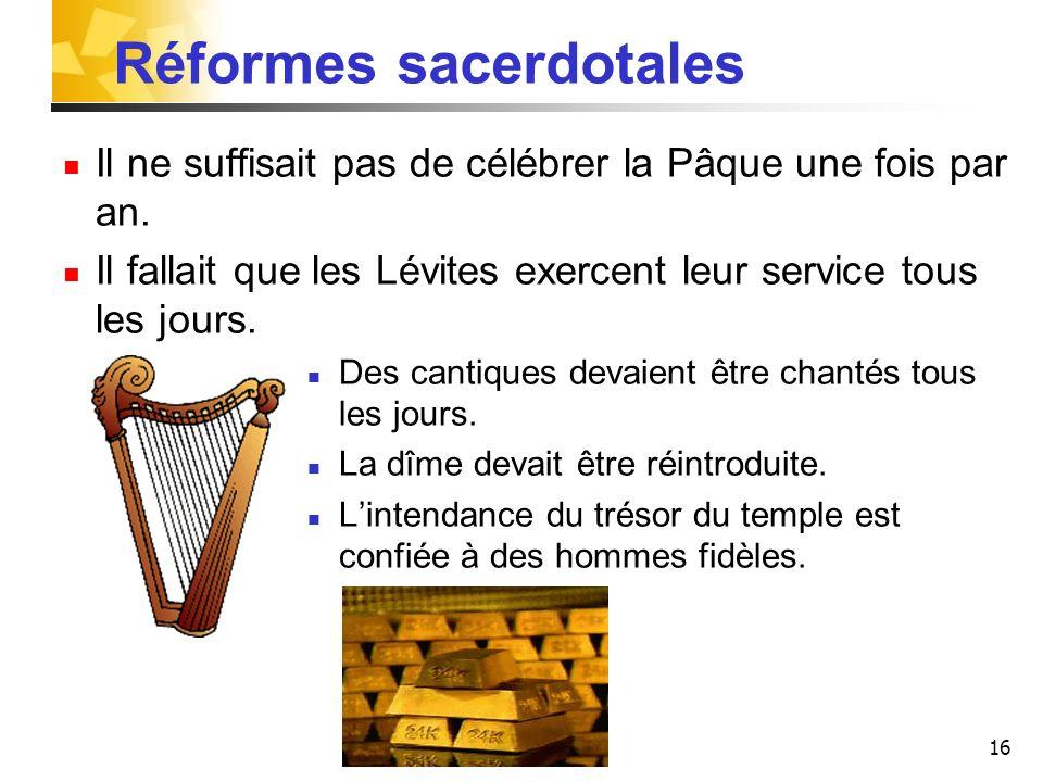 16 Réformes sacerdotales Il ne suffisait pas de célébrer la Pâque une fois par an. Il fallait que les Lévites exercent leur service tous les jours. De