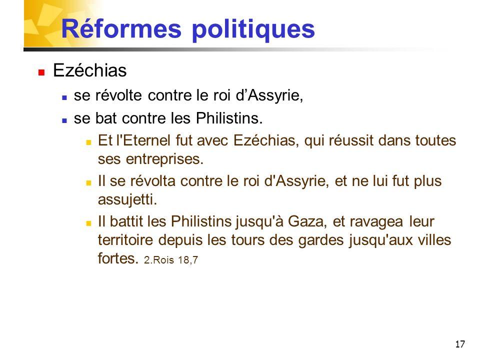 17 Réformes politiques Ezéchias se révolte contre le roi dAssyrie, se bat contre les Philistins. Et l'Eternel fut avec Ezéchias, qui réussit dans tout