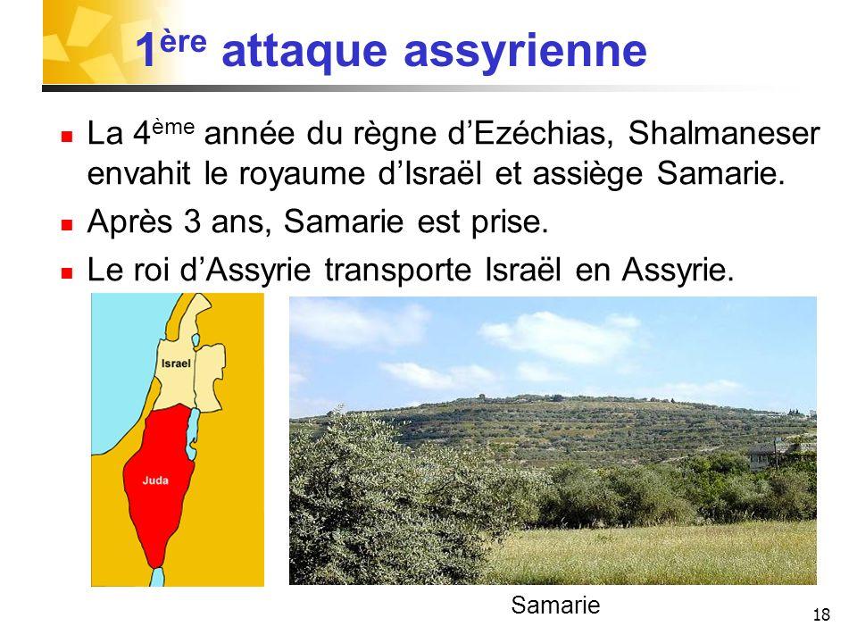 18 1 ère attaque assyrienne La 4 ème année du règne dEzéchias, Shalmaneser envahit le royaume dIsraël et assiège Samarie. Après 3 ans, Samarie est pri