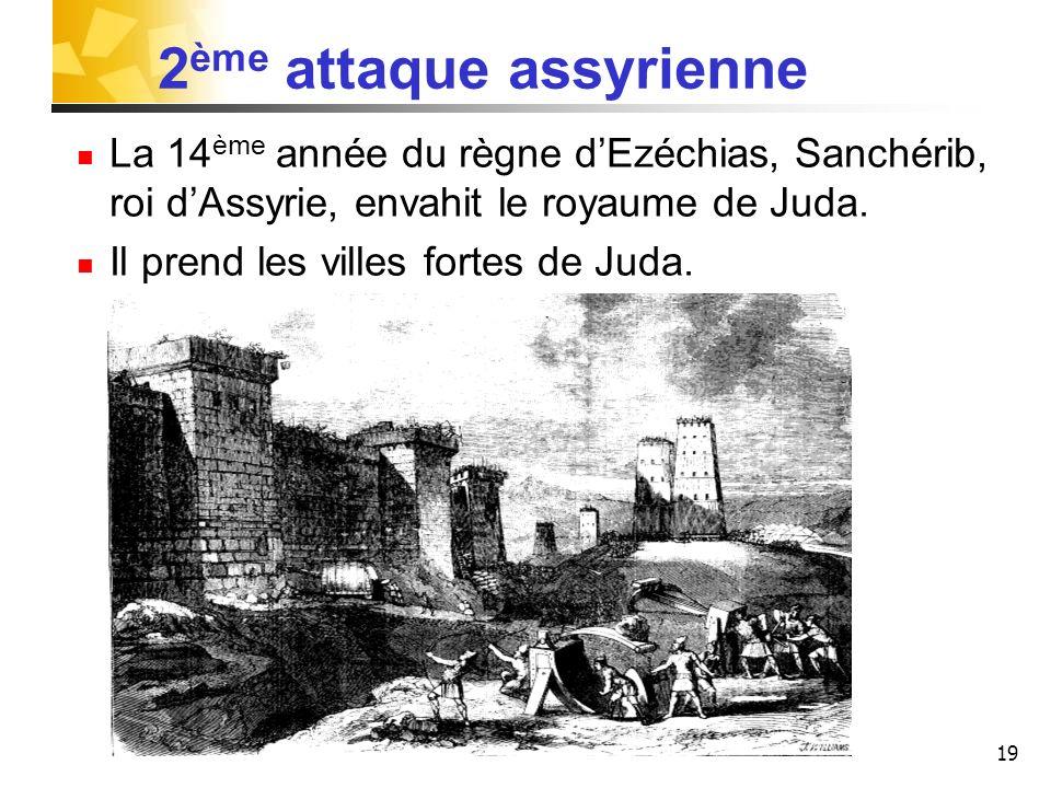 19 2 ème attaque assyrienne La 14 ème année du règne dEzéchias, Sanchérib, roi dAssyrie, envahit le royaume de Juda. Il prend les villes fortes de Jud