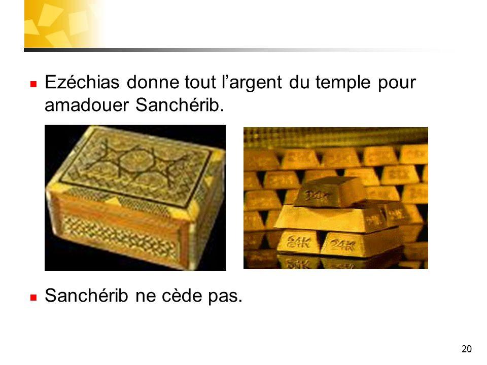 20 Ezéchias donne tout largent du temple pour amadouer Sanchérib. Sanchérib ne cède pas.
