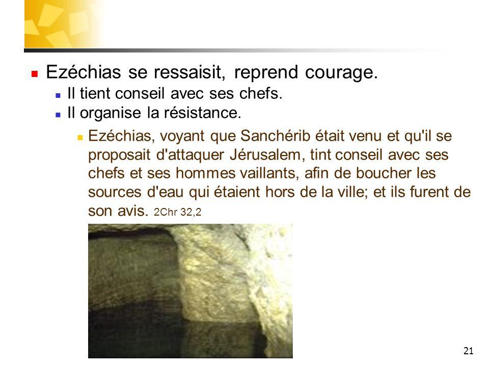 21 Ezéchias se ressaisit, reprend courage. Il tient conseil avec ses chefs. Il organise la résistance. Ezéchias, voyant que Sanchérib était venu et qu