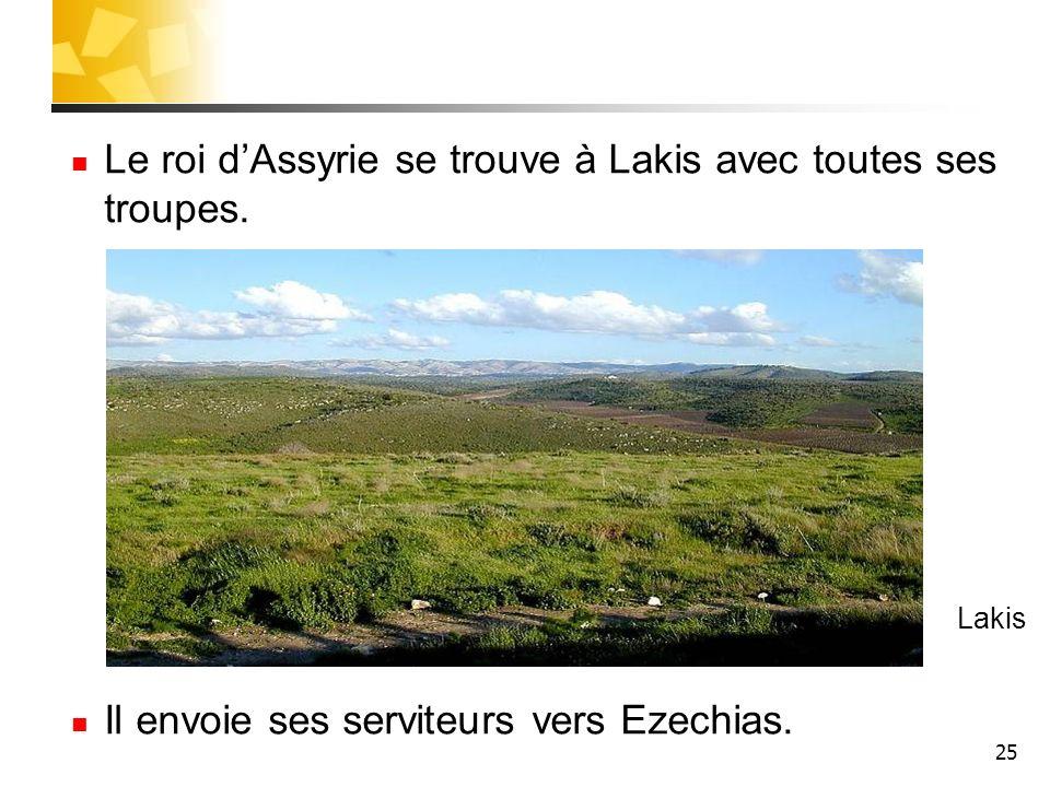 25 Le roi dAssyrie se trouve à Lakis avec toutes ses troupes. Il envoie ses serviteurs vers Ezechias. Lakis