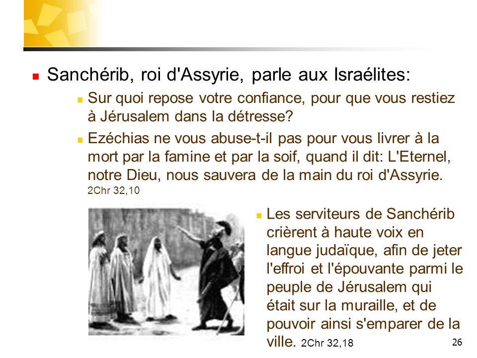 26 Sanchérib, roi d'Assyrie, parle aux Israélites: Sur quoi repose votre confiance, pour que vous restiez à Jérusalem dans la détresse? Ezéchias ne vo