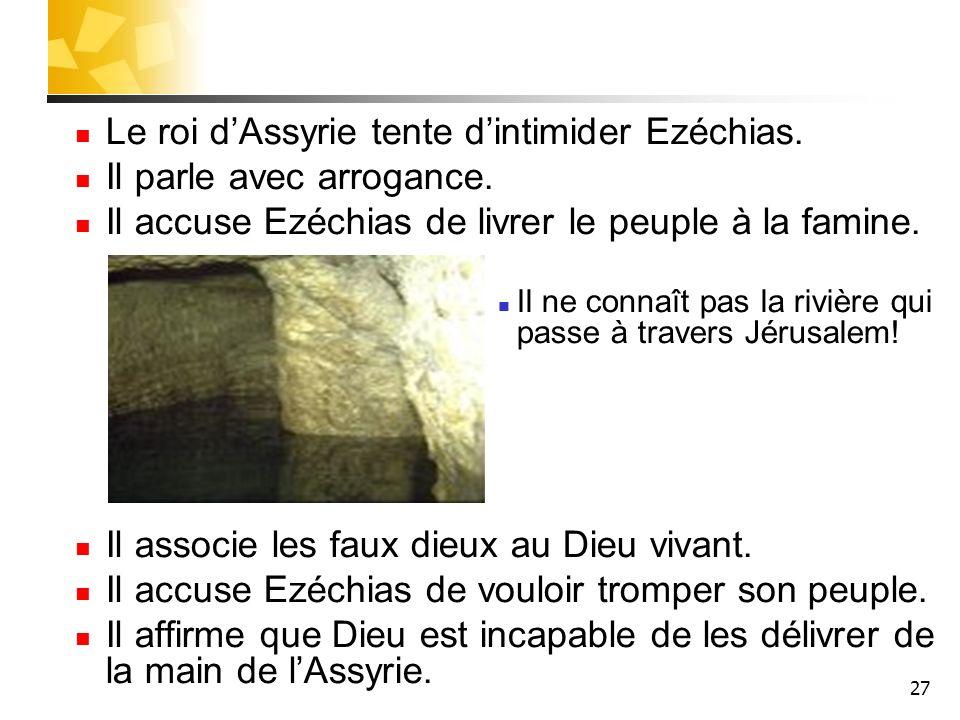27 Le roi dAssyrie tente dintimider Ezéchias. Il parle avec arrogance. Il accuse Ezéchias de livrer le peuple à la famine. Il ne connaît pas la rivièr