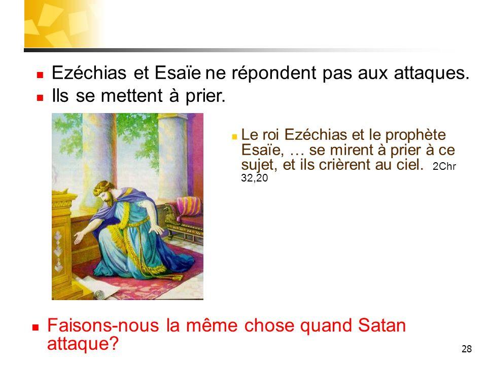 28 Faisons-nous la même chose quand Satan attaque? Ezéchias et Esaïe ne répondent pas aux attaques. Ils se mettent à prier. Le roi Ezéchias et le prop
