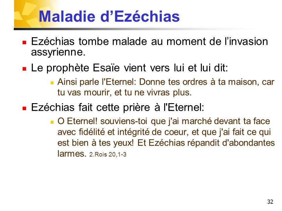 32 Maladie dEzéchias Ezéchias tombe malade au moment de linvasion assyrienne. Le prophète Esaïe vient vers lui et lui dit: Ainsi parle l'Eternel: Donn