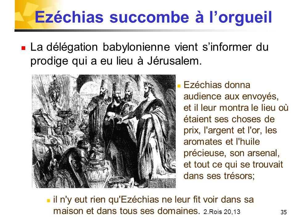 35 Ezéchias succombe à lorgueil La délégation babylonienne vient sinformer du prodige qui a eu lieu à Jérusalem. Ezéchias donna audience aux envoyés,