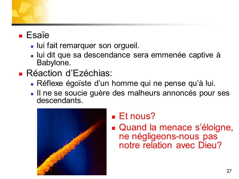 37 Esaïe lui fait remarquer son orgueil. lui dit que sa descendance sera emmenée captive à Babylone. Réaction dEzéchias: Réflexe égoïste dun homme qui