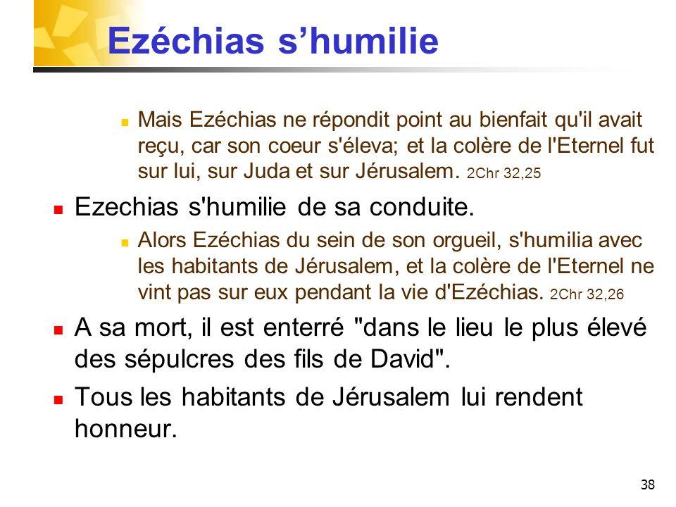 38 Ezéchias shumilie Mais Ezéchias ne répondit point au bienfait qu'il avait reçu, car son coeur s'éleva; et la colère de l'Eternel fut sur lui, sur J