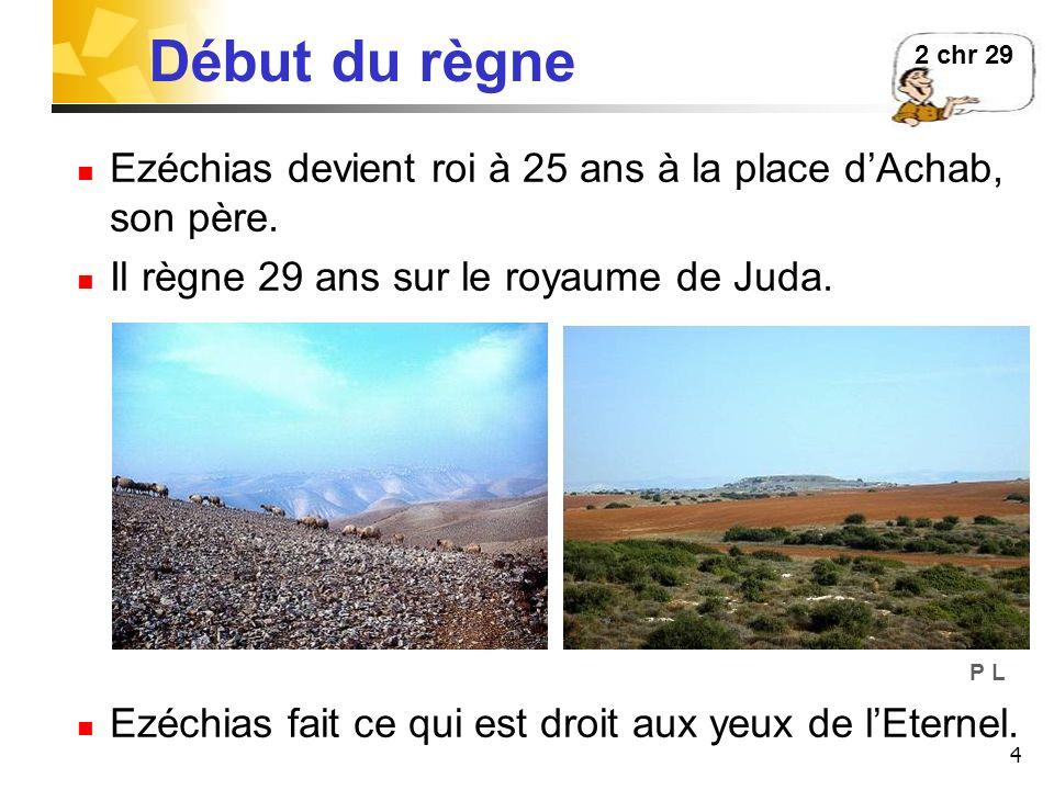 4 Début du règne Ezéchias devient roi à 25 ans à la place dAchab, son père. Il règne 29 ans sur le royaume de Juda. Ezéchias fait ce qui est droit aux