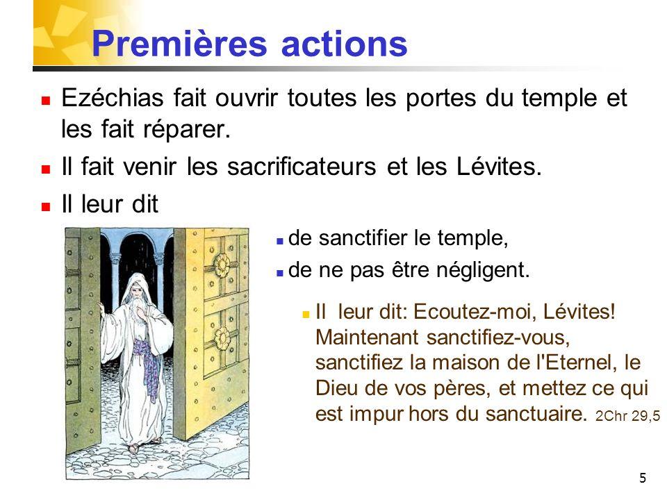 5 Premières actions Ezéchias fait ouvrir toutes les portes du temple et les fait réparer. Il fait venir les sacrificateurs et les Lévites. Il leur dit