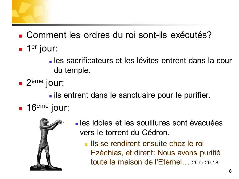 6 Comment les ordres du roi sont-ils exécutés? 1 er jour: les sacrificateurs et les lévites entrent dans la cour du temple. 2 ème jour: ils entrent da