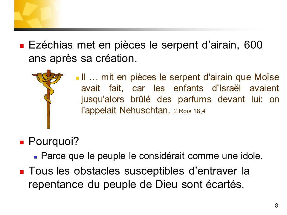 8 Ezéchias met en pièces le serpent dairain, 600 ans après sa création. Il … mit en pièces le serpent d'airain que Moïse avait fait, car les enfants d