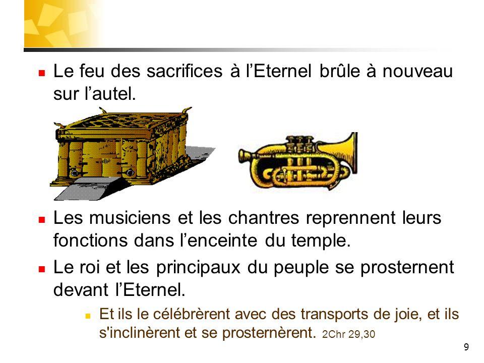 9 Le feu des sacrifices à lEternel brûle à nouveau sur lautel. Les musiciens et les chantres reprennent leurs fonctions dans lenceinte du temple. Le r