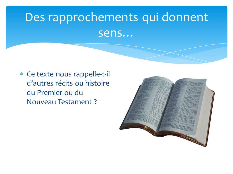 Des rapprochements qui donnent sens… Ce texte nous rappelle-t-il dautres récits ou histoire du Premier ou du Nouveau Testament ?