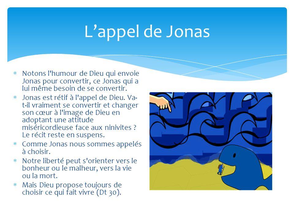 Lappel de Jonas Notons l'humour de Dieu qui envoie Jonas pour convertir, ce Jonas qui a lui même besoin de se convertir. Jonas est rétif à l'appel de
