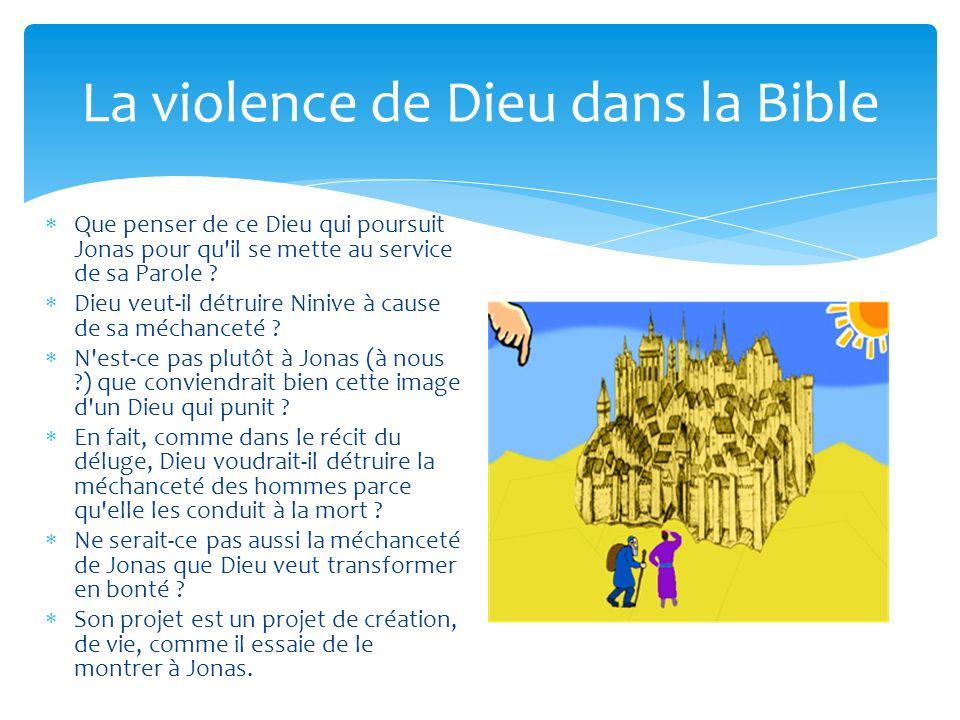 La violence de Dieu dans la Bible Que penser de ce Dieu qui poursuit Jonas pour qu'il se mette au service de sa Parole ? Dieu veut-il détruire Ninive