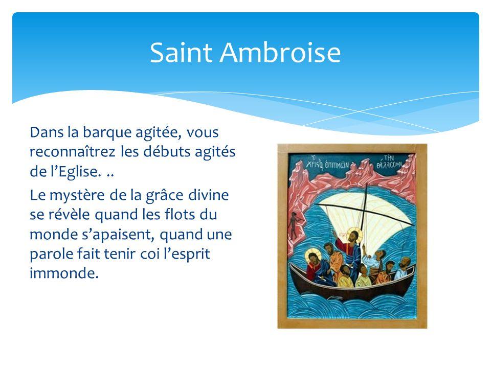 Saint Ambroise Dans la barque agitée, vous reconnaîtrez les débuts agités de lEglise... Le mystère de la grâce divine se révèle quand les flots du mon