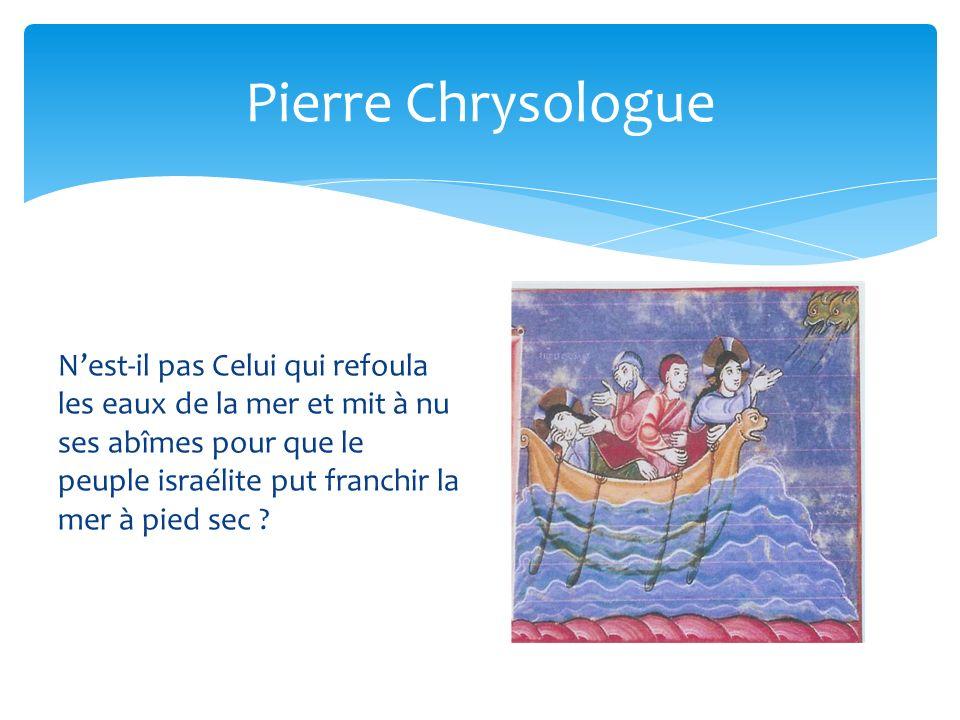 Pierre Chrysologue Nest-il pas Celui qui refoula les eaux de la mer et mit à nu ses abîmes pour que le peuple israélite put franchir la mer à pied sec