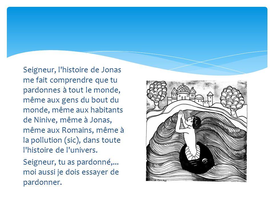 Seigneur, l'histoire de Jonas me fait comprendre que tu pardonnes à tout le monde, même aux gens du bout du monde, même aux habitants de Ninive, même