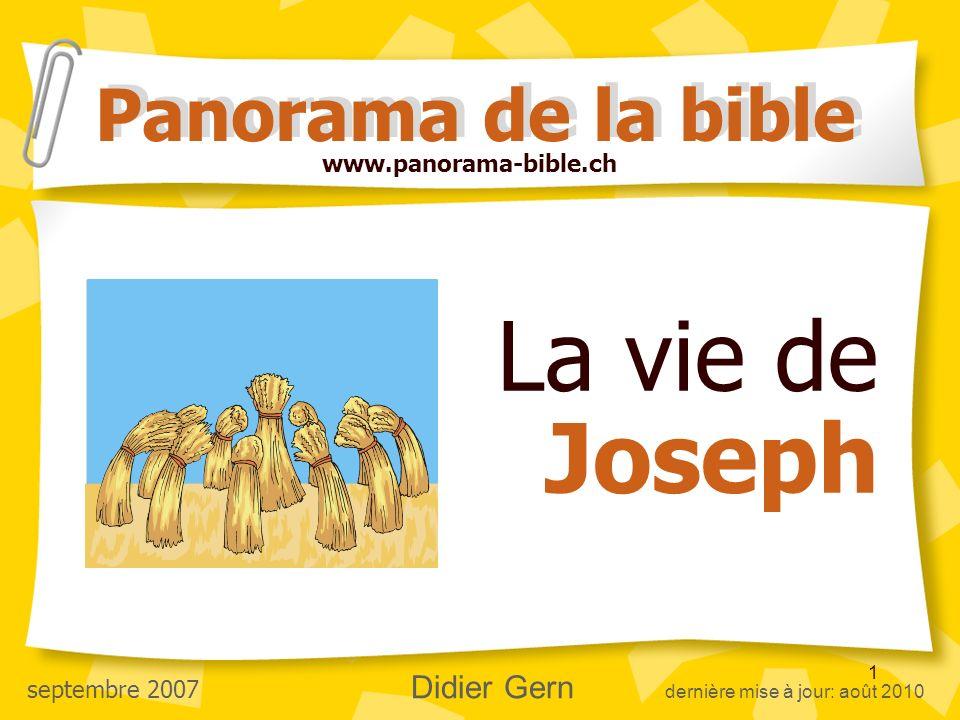 1 La vie de Joseph Panorama de la bible www.panorama-bible.ch septembre 2007 Didier Gern dernière mise à jour: août 2010