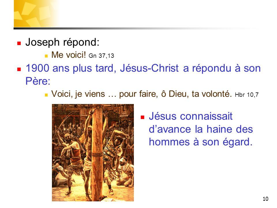 10 Joseph répond: Me voici! Gn 37,13 1900 ans plus tard, Jésus-Christ a répondu à son Père: Voici, je viens … pour faire, ô Dieu, ta volonté. Hbr 10,7