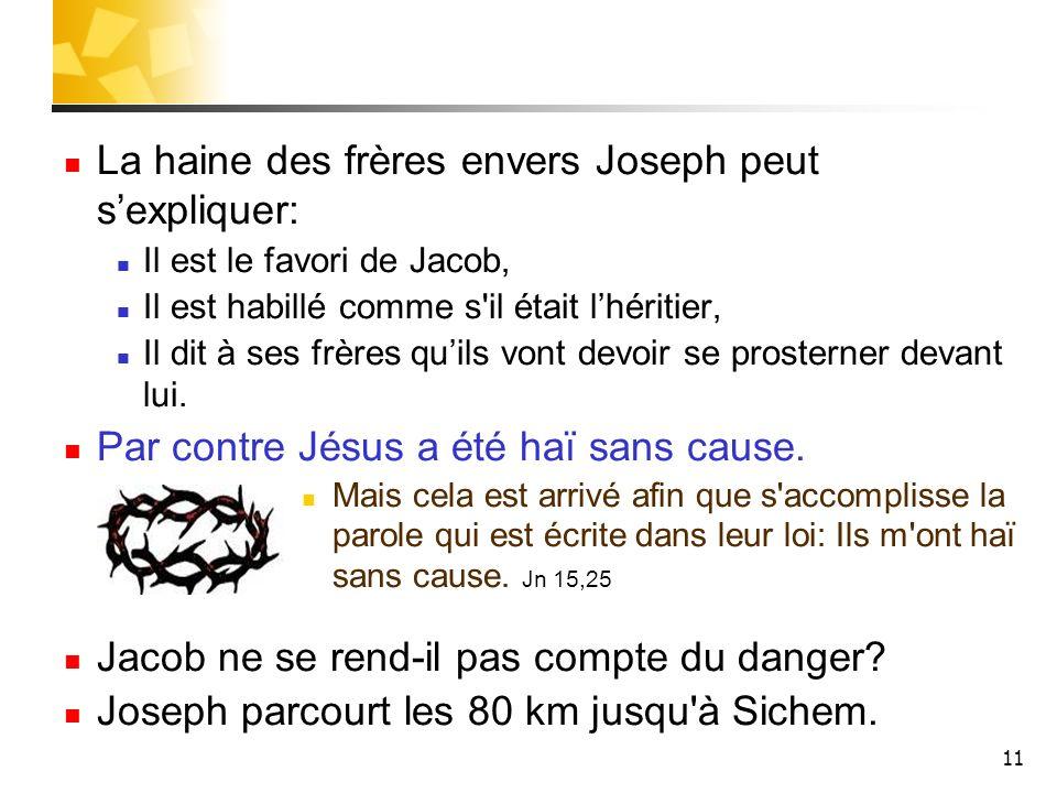 11 La haine des frères envers Joseph peut sexpliquer: Il est le favori de Jacob, Il est habillé comme s'il était lhéritier, Il dit à ses frères quils