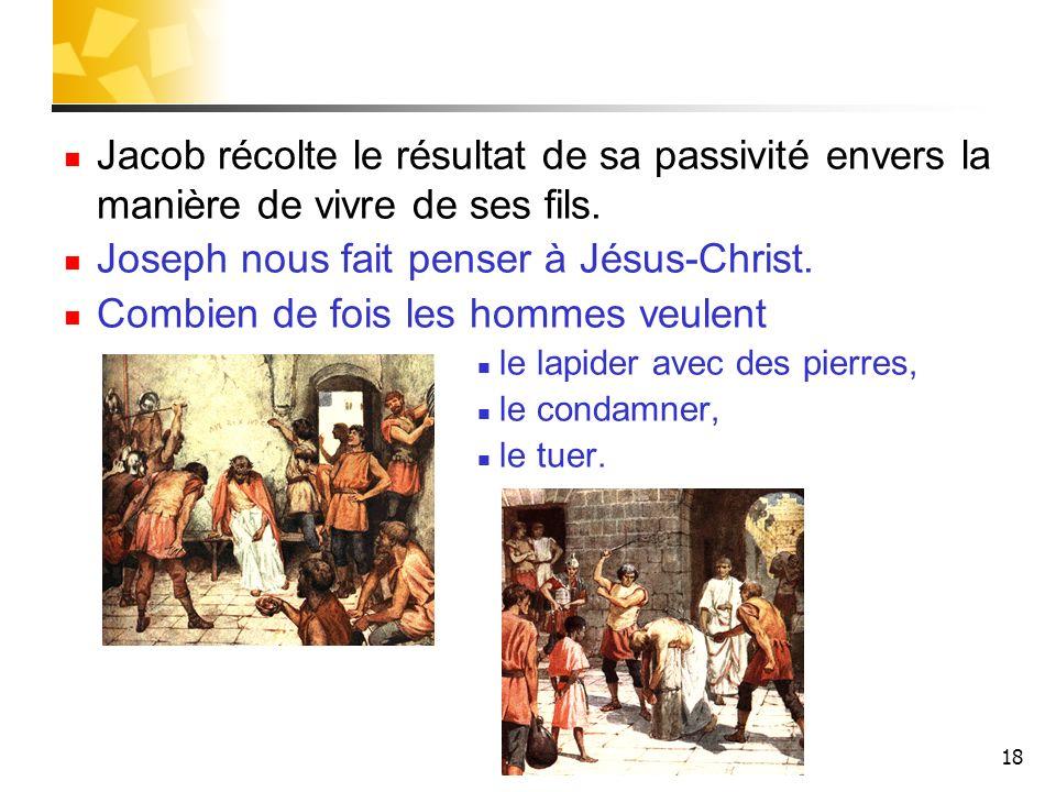 18 Jacob récolte le résultat de sa passivité envers la manière de vivre de ses fils. Joseph nous fait penser à Jésus-Christ. Combien de fois les homme
