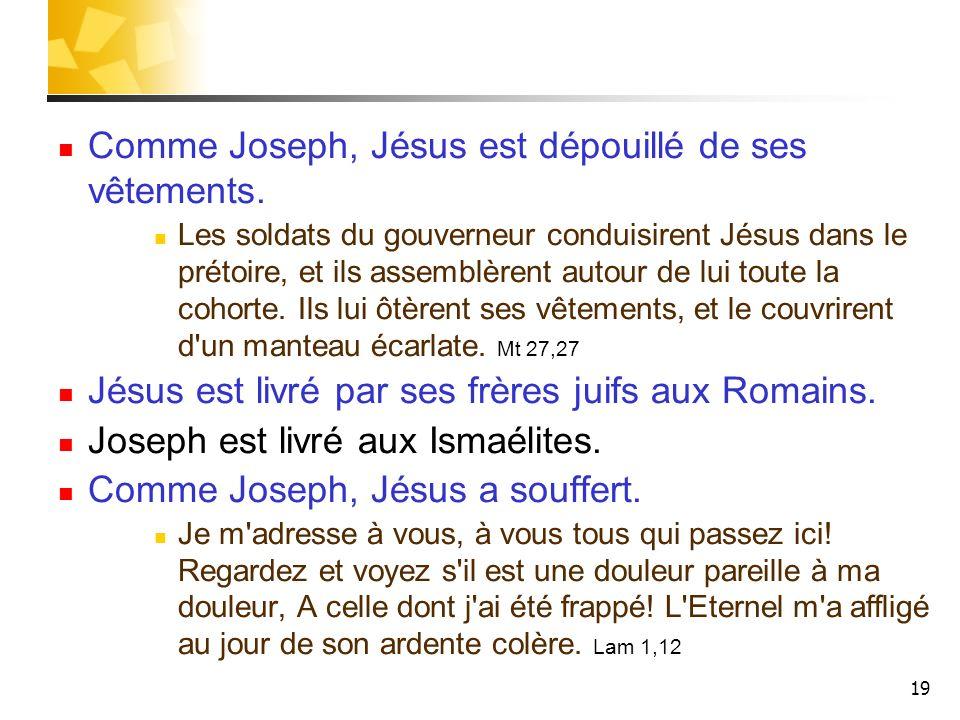 19 Comme Joseph, Jésus est dépouillé de ses vêtements. Les soldats du gouverneur conduisirent Jésus dans le prétoire, et ils assemblèrent autour de lu