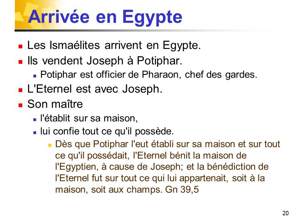 20 Arrivée en Egypte Les Ismaélites arrivent en Egypte. Ils vendent Joseph à Potiphar. Potiphar est officier de Pharaon, chef des gardes. L'Eternel es