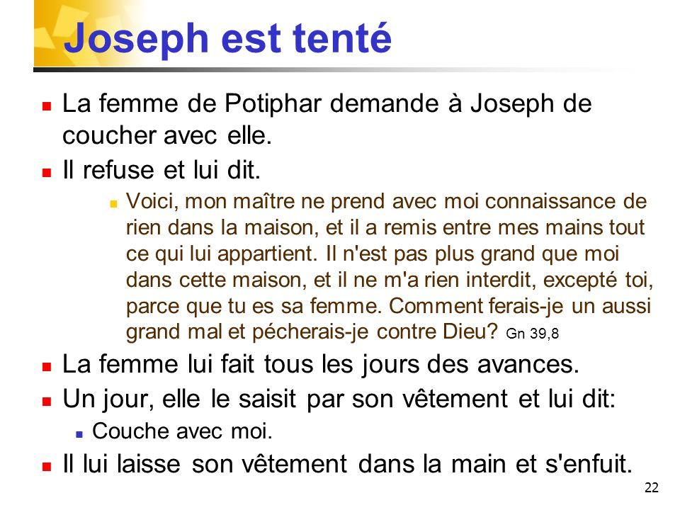 22 Joseph est tenté La femme de Potiphar demande à Joseph de coucher avec elle. Il refuse et lui dit. Voici, mon maître ne prend avec moi connaissance