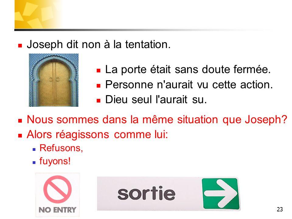 23 Joseph dit non à la tentation. Nous sommes dans la même situation que Joseph? Alors réagissons comme lui: Refusons, fuyons! La porte était sans dou
