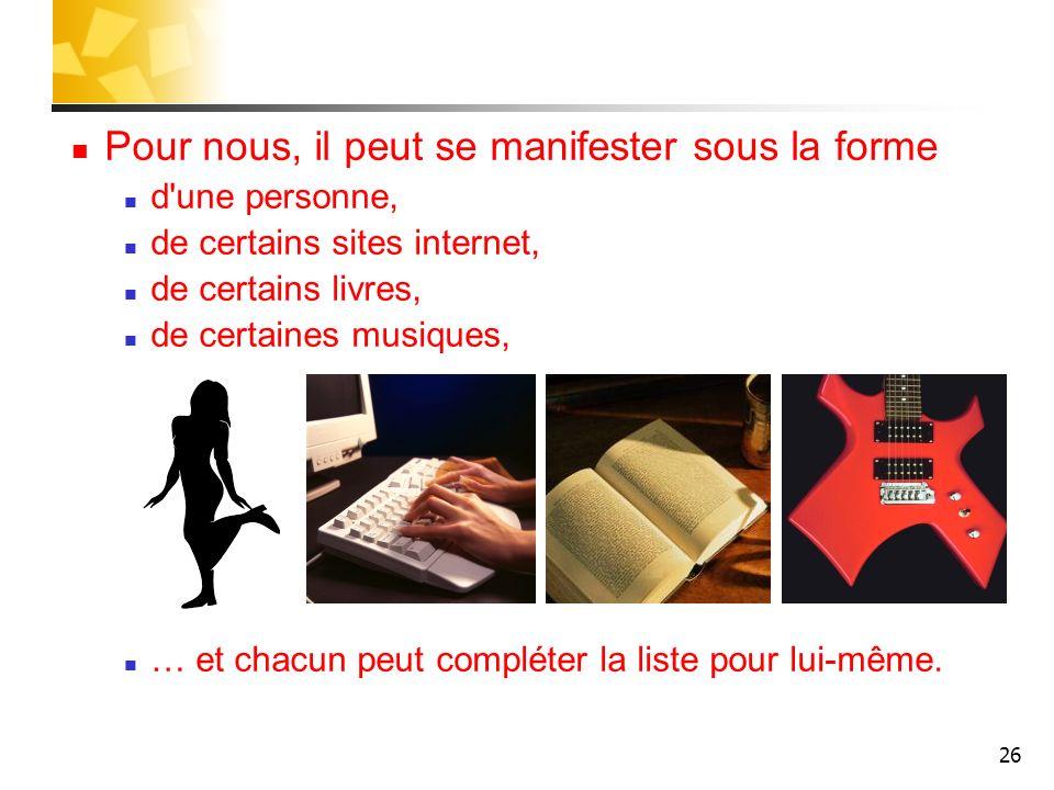 26 Pour nous, il peut se manifester sous la forme d'une personne, de certains sites internet, de certains livres, de certaines musiques, … et chacun p