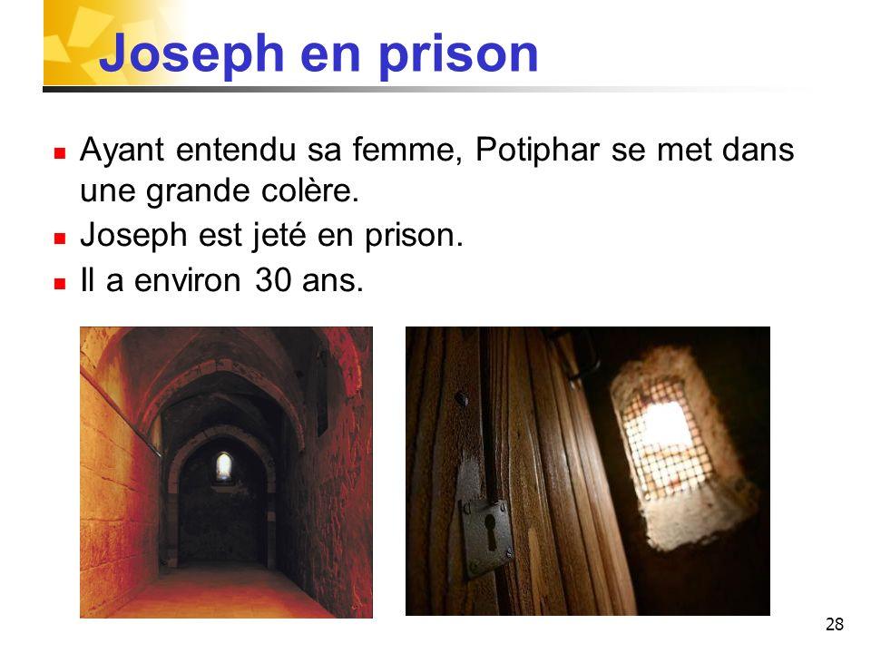 28 Ayant entendu sa femme, Potiphar se met dans une grande colère. Joseph est jeté en prison. Il a environ 30 ans. Joseph en prison