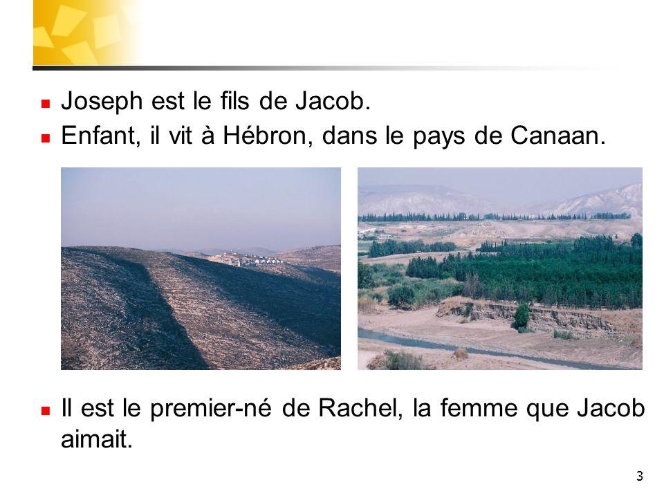 3 Joseph est le fils de Jacob. Enfant, il vit à Hébron, dans le pays de Canaan. Il est le premier-né de Rachel, la femme que Jacob aimait.