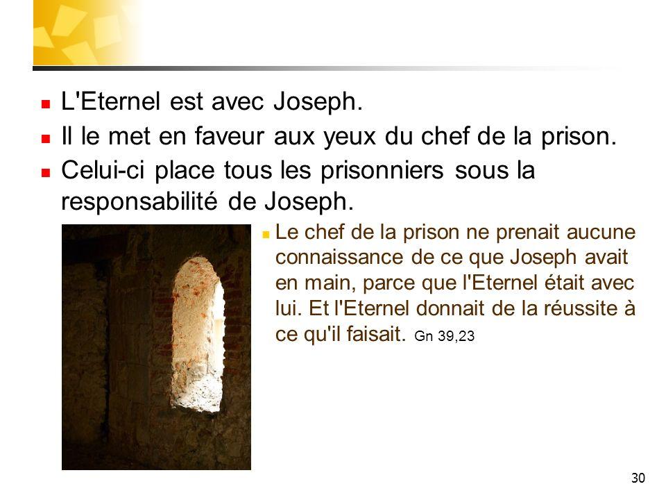 30 L'Eternel est avec Joseph. Il le met en faveur aux yeux du chef de la prison. Celui-ci place tous les prisonniers sous la responsabilité de Joseph.