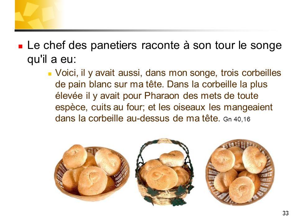 33 Le chef des panetiers raconte à son tour le songe qu'il a eu: Voici, il y avait aussi, dans mon songe, trois corbeilles de pain blanc sur ma tête.