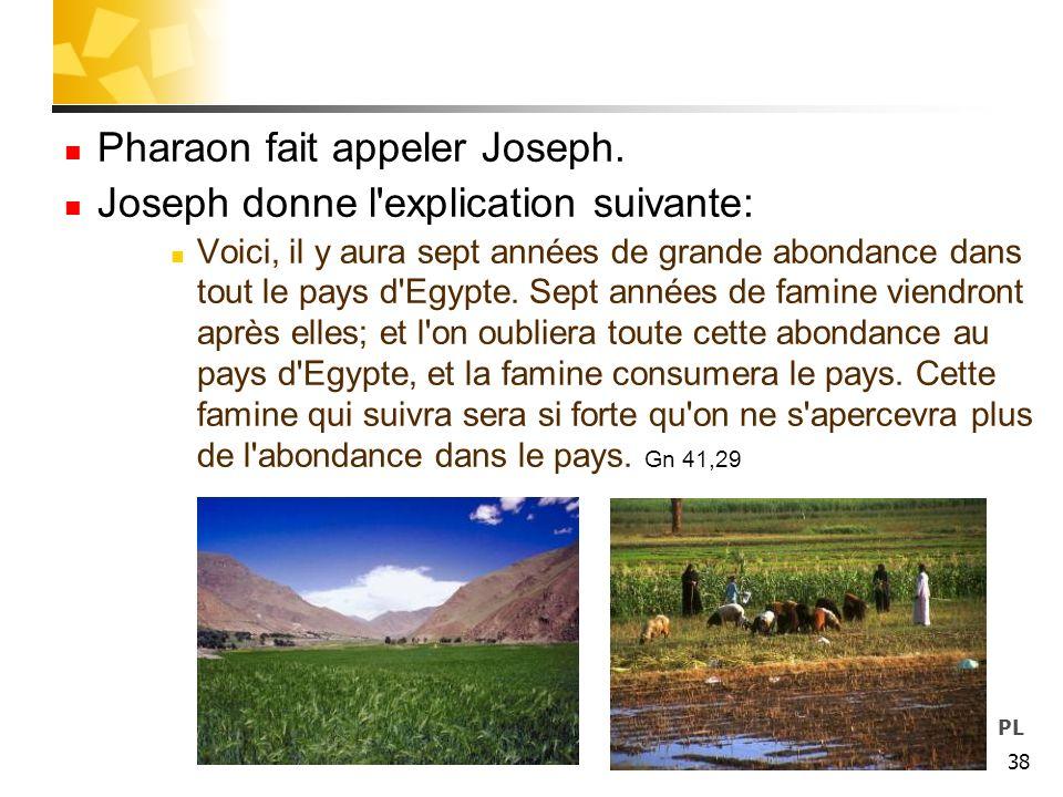 38 Pharaon fait appeler Joseph. Joseph donne l'explication suivante: Voici, il y aura sept années de grande abondance dans tout le pays d'Egypte. Sept
