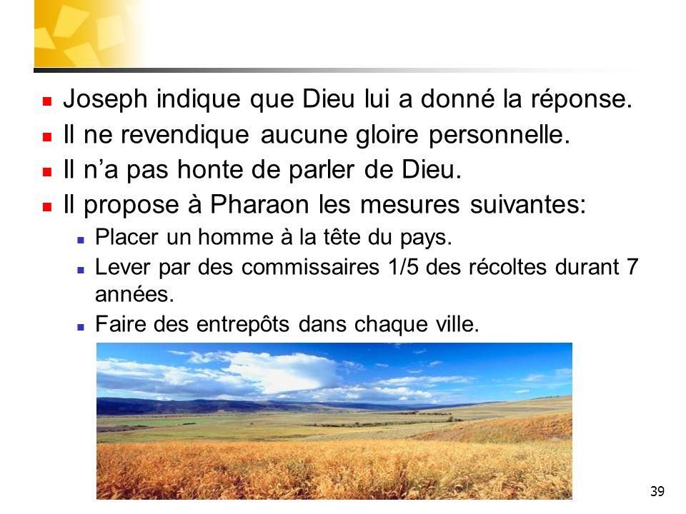 39 Joseph indique que Dieu lui a donné la réponse. Il ne revendique aucune gloire personnelle. Il na pas honte de parler de Dieu. Il propose à Pharaon