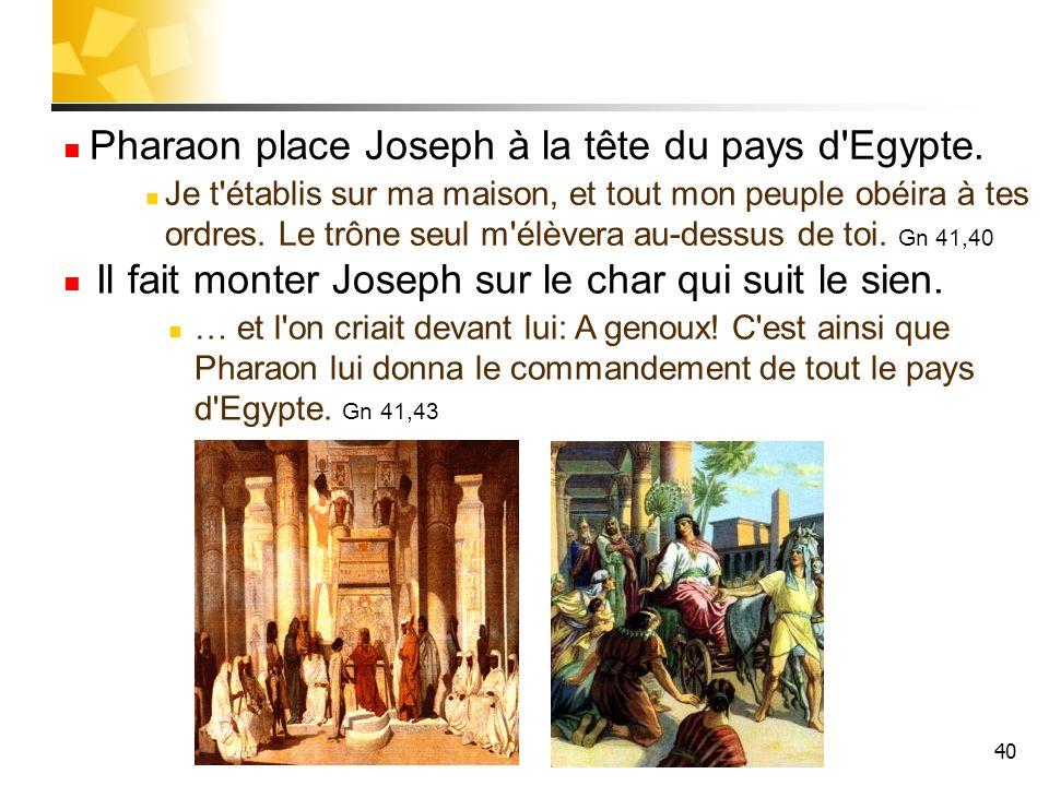 40 Pharaon place Joseph à la tête du pays d'Egypte. Je t'établis sur ma maison, et tout mon peuple obéira à tes ordres. Le trône seul m'élèvera au-des