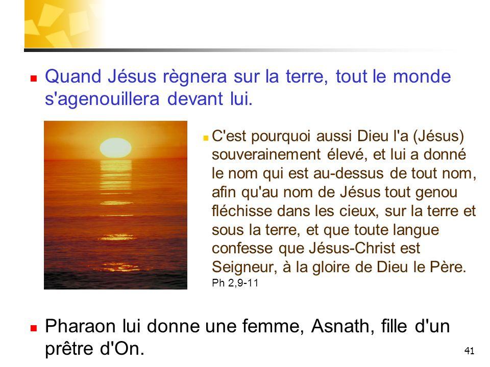 41 Quand Jésus règnera sur la terre, tout le monde s'agenouillera devant lui. C'est pourquoi aussi Dieu l'a (Jésus) souverainement élevé, et lui a don