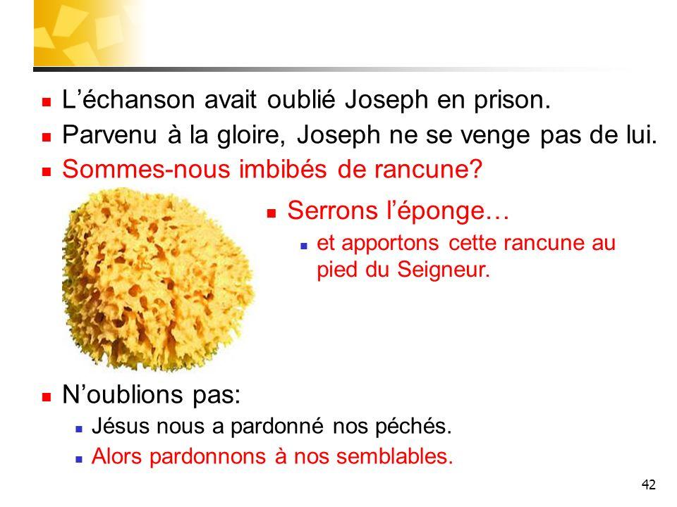 42 Léchanson avait oublié Joseph en prison. Parvenu à la gloire, Joseph ne se venge pas de lui. Sommes-nous imbibés de rancune? Noublions pas: Jésus n