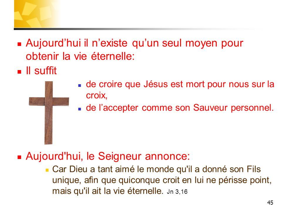 45 Aujourdhui il nexiste quun seul moyen pour obtenir la vie éternelle: Il suffit de croire que Jésus est mort pour nous sur la croix, de laccepter co