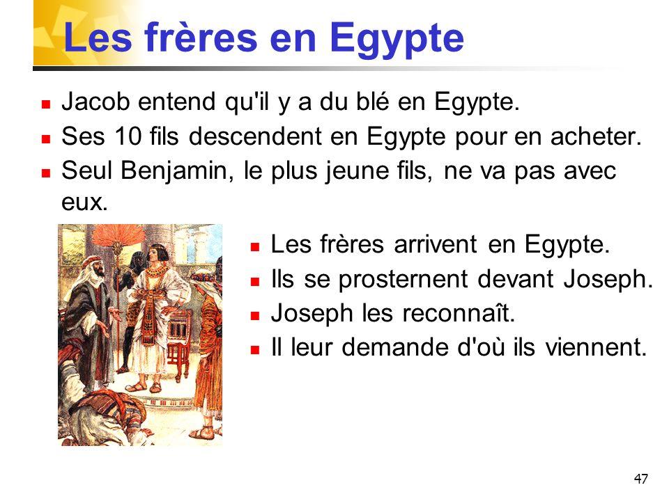 47 Les frères en Egypte Jacob entend qu'il y a du blé en Egypte. Ses 10 fils descendent en Egypte pour en acheter. Seul Benjamin, le plus jeune fils,